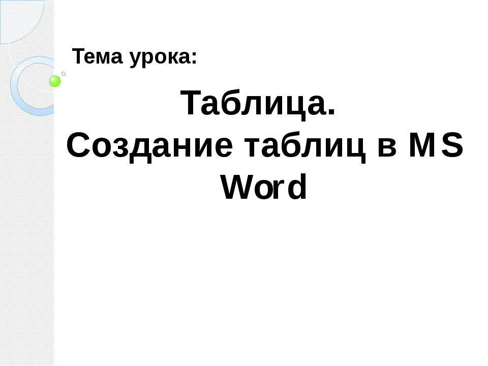Таблица. Создание таблиц в MS Word Тема урока: