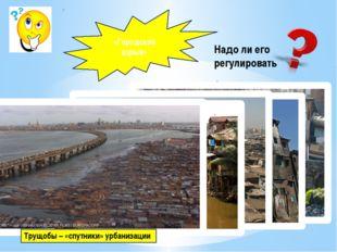 «Городской взрыв» Надо ли его регулировать Трущобы – «спутники» урбанизации