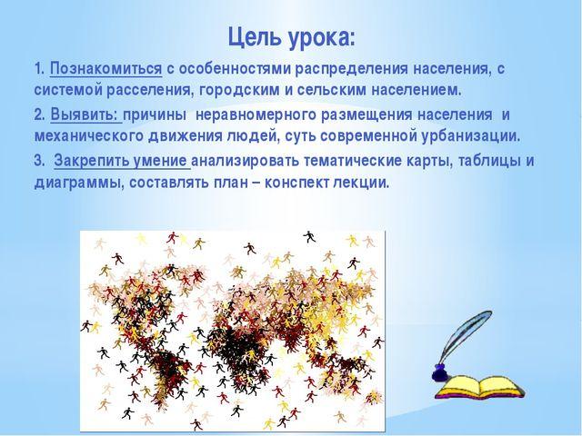 Цель урока: 1. Познакомиться с особенностями распределения населения, с систе...