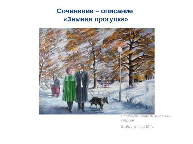 Сочинение – описание «Зимняя прогулка» Составила учитель начальных классов Ша...