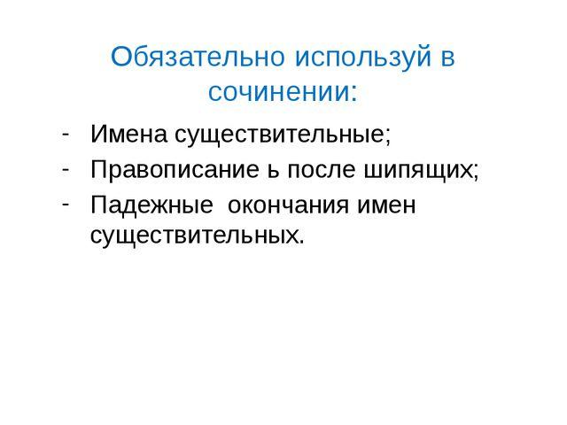 Обязательно используй в сочинении: Имена существительные; Правописание ь посл...