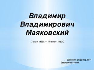Владимир Владимирович Маяковский (7 июля 1893г. — 14 апреля 1930г.) Выполнил: