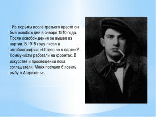 Из тюрьмы после третьего ареста он был освобождён в январе 1910 года. После