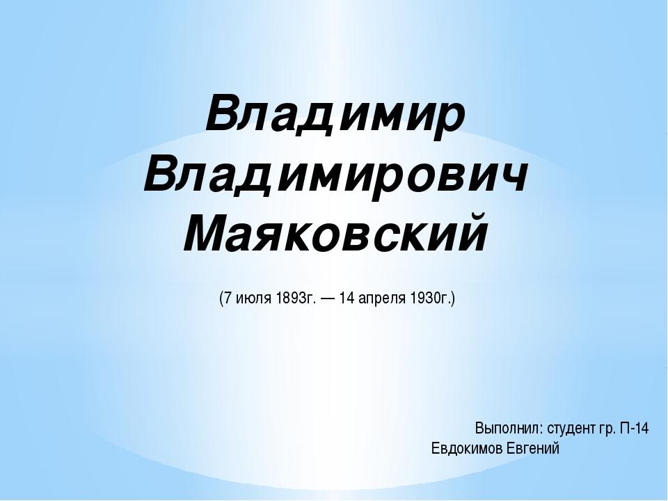 Владимир Владимирович Маяковский (7 июля 1893г. — 14 апреля 1930г.) Выполнил:...