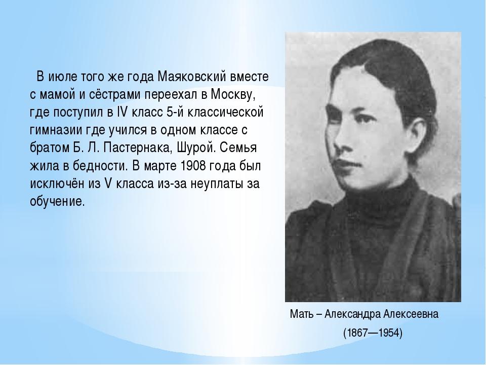 В июле того же года Маяковский вместе с мамой и сёстрами переехал вМоскву,...