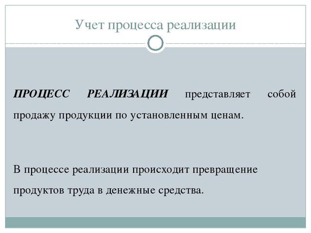 Учет процесса реализации ПРОЦЕСС РЕАЛИЗАЦИИ представляет собой продажу продук...