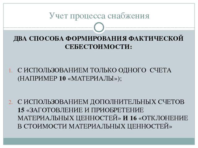 Учет процесса снабжения ДВА СПОСОБА ФОРМИРОВАНИЯ ФАКТИЧЕСКОЙ СЕБЕСТОИМОСТИ: С...