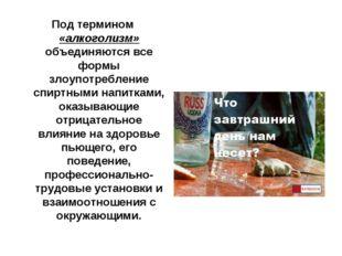 Под термином «алкоголизм» объединяются все формы злоупотребление спиртными на