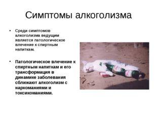 Симптомы алкоголизма Среди симптомов алкоголизма ведущим является патологичес
