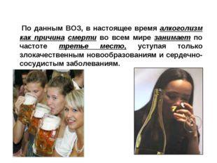 По данным ВОЗ, в настоящее время алкоголизм как причина смерти во всем мире