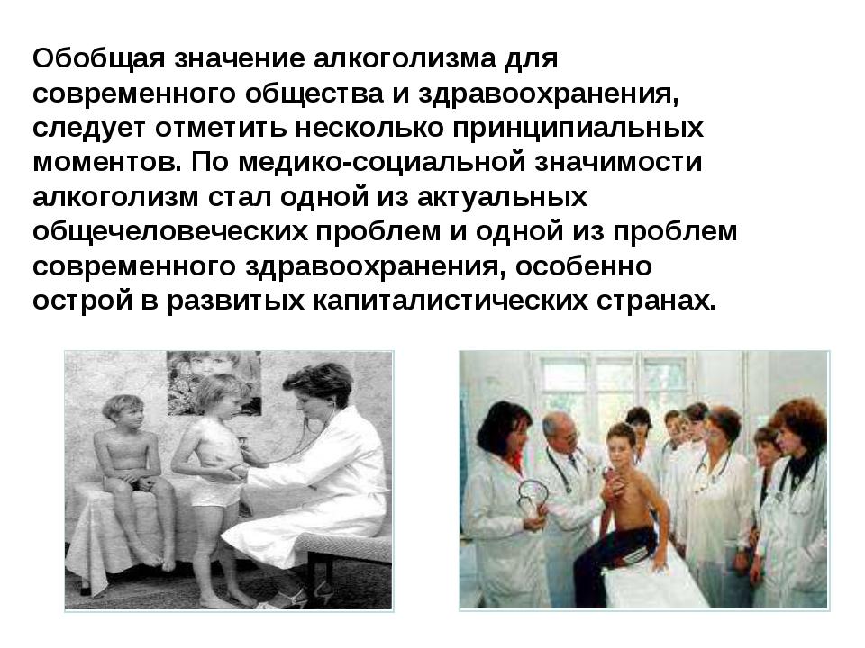 Обобщая значение алкоголизма для современного общества и здравоохранения, сле...