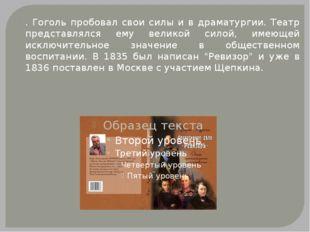 . Гоголь пробовал свои силы и в драматургии. Театр представлялся ему великой