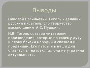 Выводы Николай Васильевич Гоголь – великий русский писатель. Его творчество в