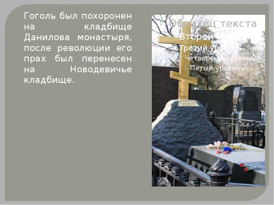 Гоголь был похоронен на кладбище Данилова монастыря, после революции его прах...