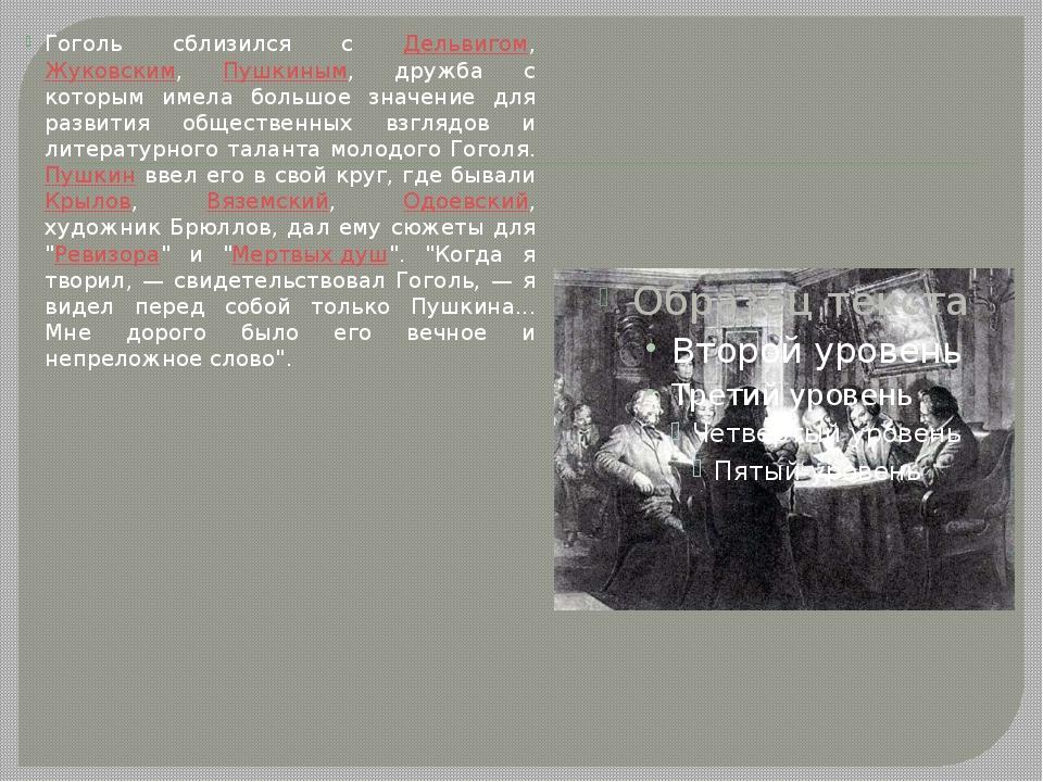 Гоголь сблизился с Дельвигом, Жуковским, Пушкиным, дружба с которым имела бол...