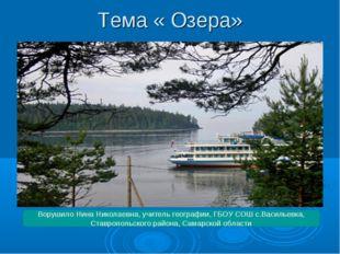 Тема « Озера» Ворушило Нина Николаевна, учитель географии, ГБОУ СОШ с.Василье