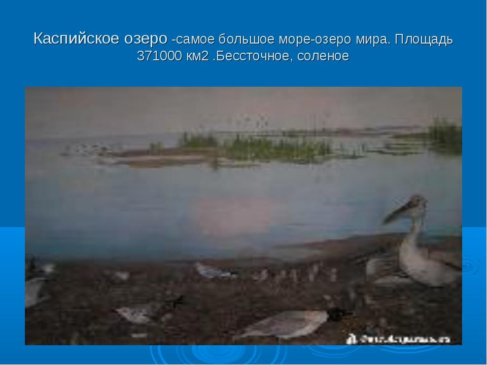 Каспийское озеро -самое большое море-озеро мира. Площадь 371000 км2 .Бессточн...