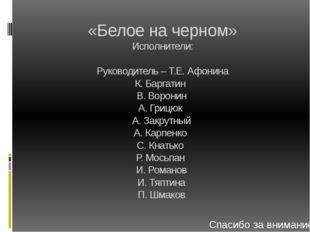 «Белое на черном» Исполнители: Руководитель – Т.Е. Афонина К. Баргатин В. Вор