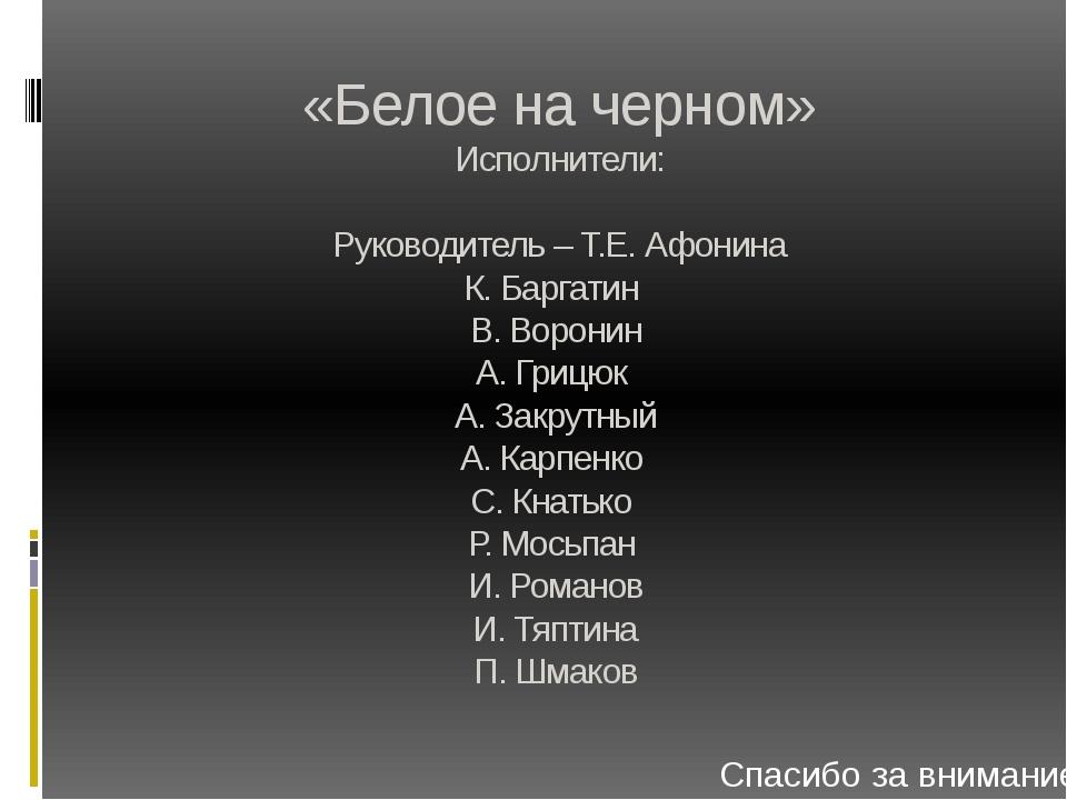 «Белое на черном» Исполнители: Руководитель – Т.Е. Афонина К. Баргатин В. Вор...