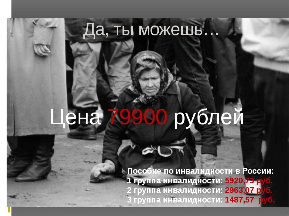 Да, ты можешь… Цена 79900 рублей Пособие по инвалидности в России: 1 группа и...
