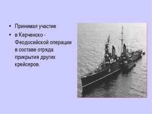 Принимал участие в Керченско - Феодосийской операции в составе отряда прикрыт