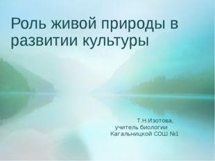 Роль живой природы в развитии культуры Т.Н.Изотова, учитель биологии Кагальни