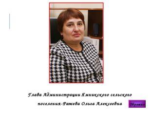 Глава Администрации Ямникского сельского поселения-Ражева Ольга Алексеевна О