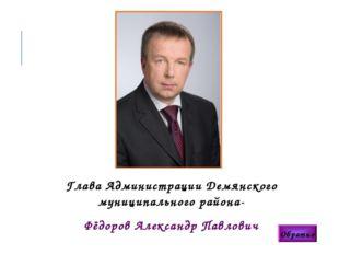 Глава Администрации Демянского муниципального района- Фёдоров Александр Павло
