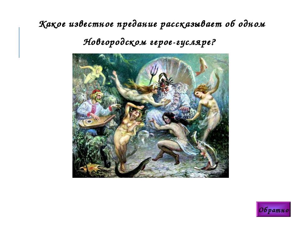 Обратно Какое известное предание рассказывает об одном Новгородском герое-гус...
