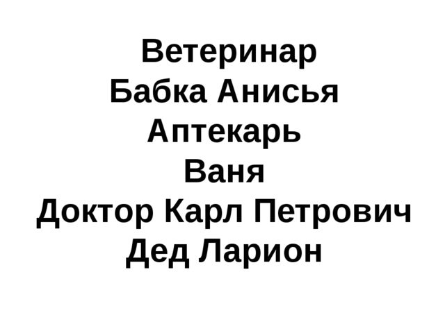 Ветеринар Бабка Анисья Аптекарь Ваня Доктор Карл Петрович Дед Ларион