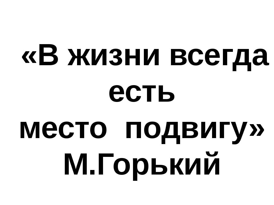 «В жизни всегда есть место подвигу» М.Горький