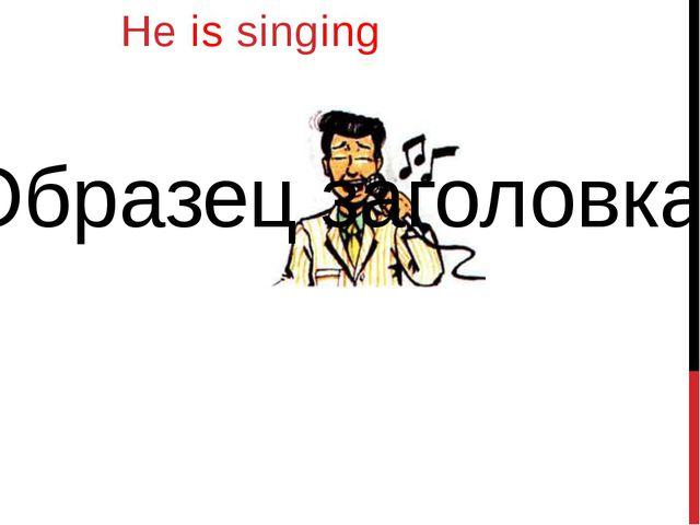 He is singing