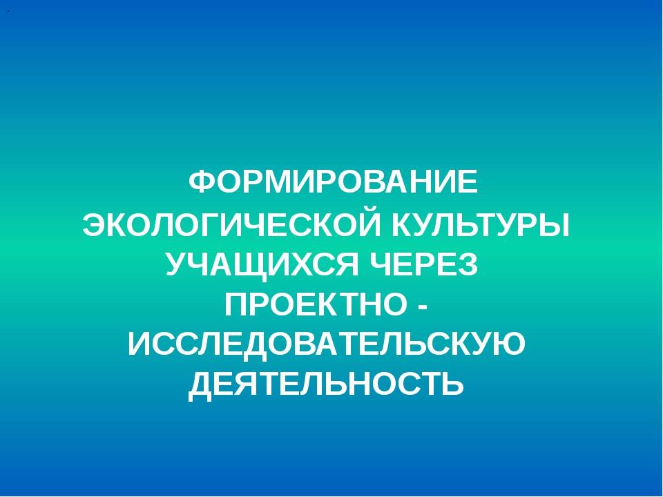 ФОРМИРОВАНИЕ ЭКОЛОГИЧЕСКОЙ КУЛЬТУРЫ УЧАЩИХСЯ ЧЕРЕЗ ПРОЕКТНО - ИССЛЕДОВАТЕЛЬС...