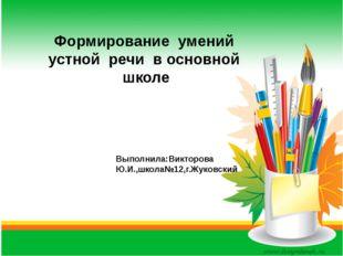 Формирование умений устной речи в основной школе Выполнила:Викторова Ю.И.,шк