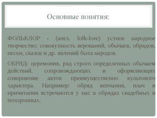 Основные понятия: ФОЛЬКЛОР - (англ. folk-lore) устное народное творчество; со