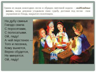 Одним из видов новогодних песен и обрядов святочной недели – «подблюдные песн