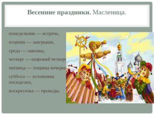 Весенние праздники. Масленица. понедельник — встреча, вторник — заигрыши, сре
