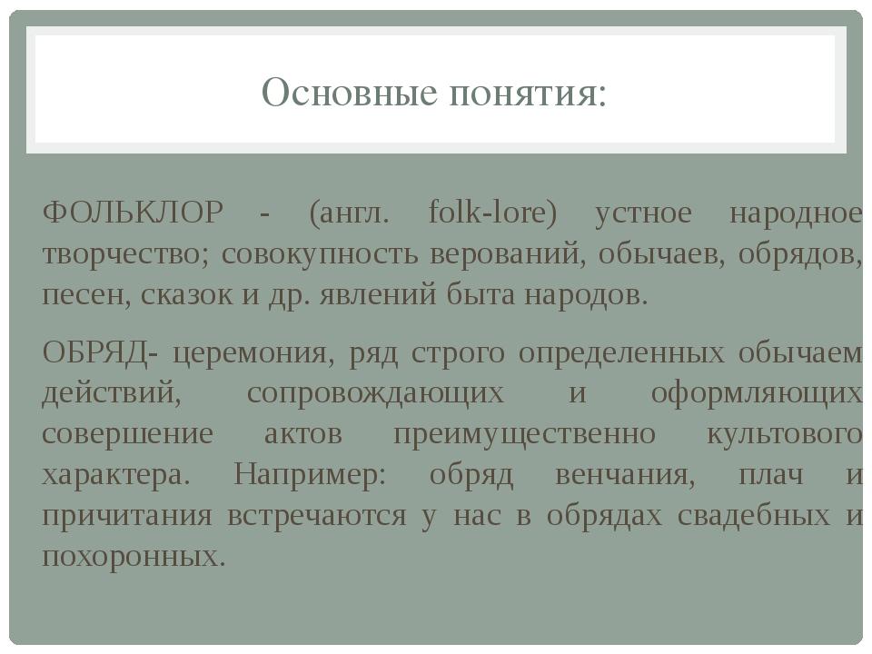 Основные понятия: ФОЛЬКЛОР - (англ. folk-lore) устное народное творчество; со...