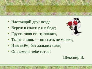 Настоящий друг везде Верен: в счастье и в беде; Грусть твоя его тревожит, Ты