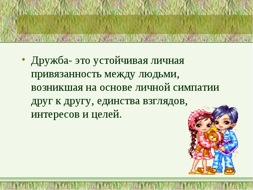 Дружба- это устойчивая личная привязанность между людьми, возникшая на основе...