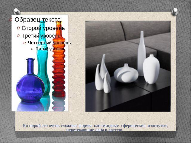 Но порой это очень сложные формы: каплевидные, сферические, изогнутые, перете...