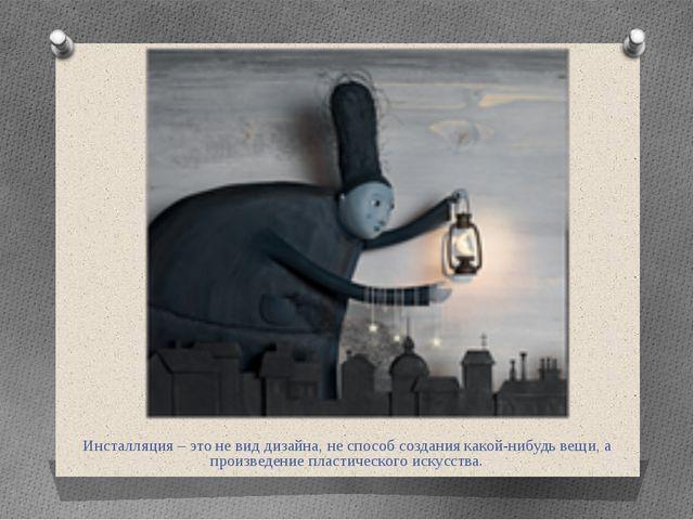 Инсталляция – это не вид дизайна, не способ создания какой-нибудь вещи, а про...
