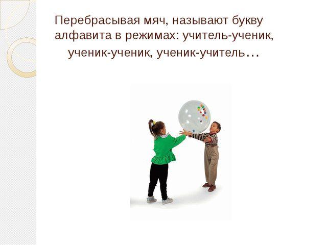 Перебрасывая мяч, называют букву алфавита в режимах: учитель-ученик, ученик-у...