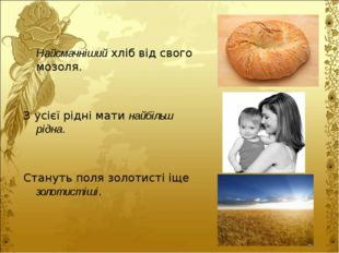 Найсмачніший хліб від свого мозоля.  З усієї рідні мати найбільш рідна.  С