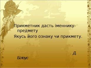 Прикметник дасть іменнику-предмету Якусь його ознаку чи прикмету. Д. Білоус