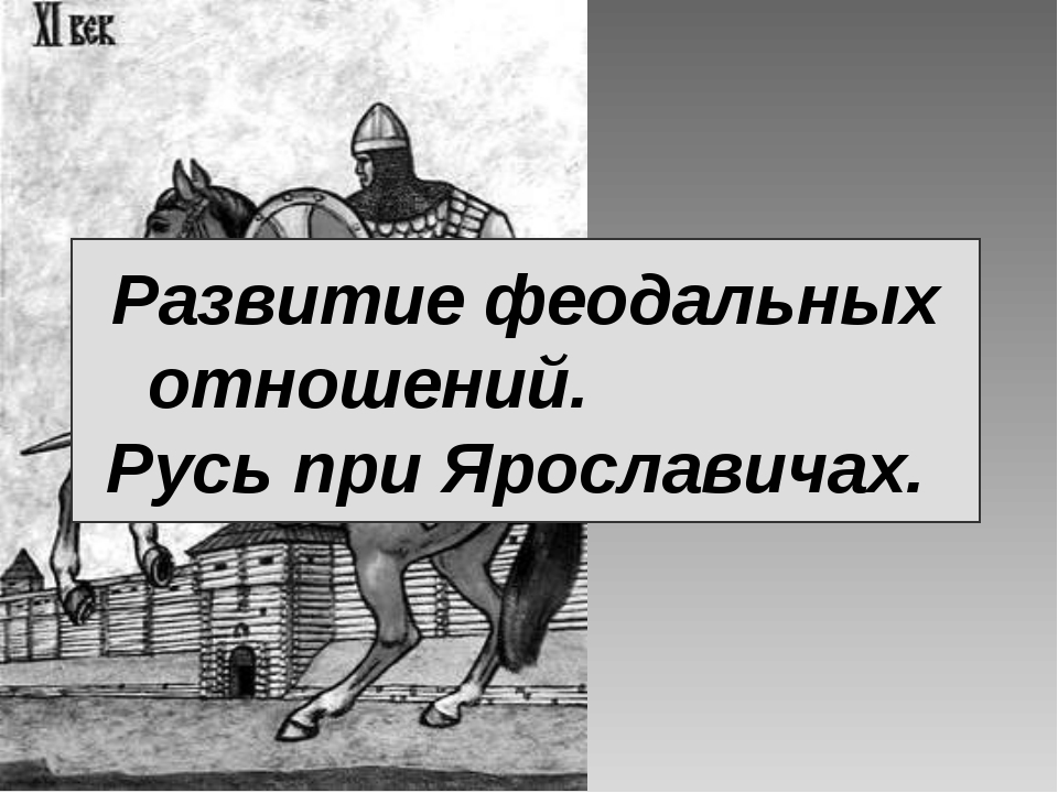 Развитие феодальных отношений. Русь при Ярославичах.