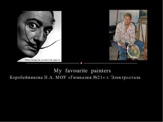 My favourite painters Коробейникова Н.А. МОУ «Гимназия №21» г. Электросталь