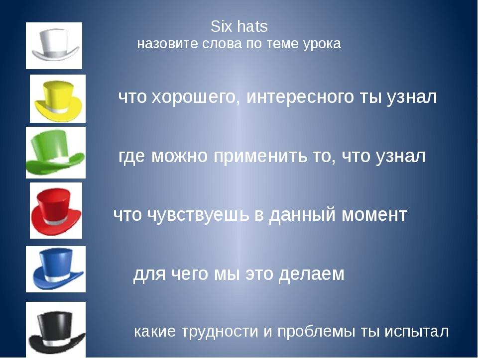 Six hats назовите слова по теме урока что хорошего, интересного ты узнал где...