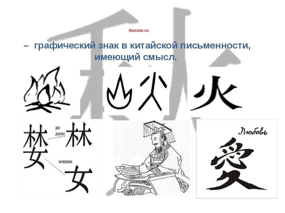 Иероглиф- это – графический знак в китайской письменности, имеющий смысл.