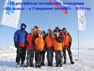 III российская молодежная экспедиция «На лыжах – к Северному полюсу!» - 2010